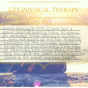 """""""Since coming to CTS I have had a great deal of healing from 40 years of damage from allergy to gluten. I am amazed at the far reaching effects of the damage and the results of my therapy. This type of therapy has been very effective for me and the staff has helped me learn a lot about my own health"""""""